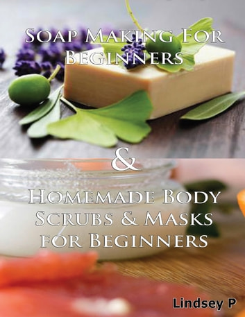 Soap Making for Beginners & Homemade Body Scrubs & Masks for Beginners ebook by Lindsey P