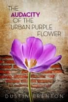 The Audacity of the Urban Purple Flower ebook by Dustin Brenton