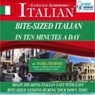 Bite-Sized Italian in Ten Minutes a Day - Begin Speaking Italian Fast with Easy Bite-Sized Lessons During Your Down Time! audiobook by