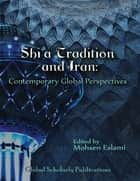 Shi'a Tradition and Iran: Contemporary Global Perspectives ebook by Global Scholarly Publications