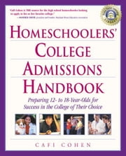 Homeschoolers' College Admissions Handbook - Preparing 12- to 18-Year-Olds for Success in the College of Their Choice ebook by Cafi Cohen