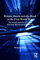 Britain, Russia and the Road to the First World War - The Fateful Embassy of Count Aleksandr Benckendorff (1903–16) ebook by Marina Soroka