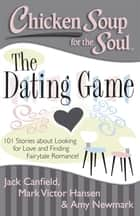 Chicken Soup for the Soul: The Dating Game - 101 Stories about Looking for Love and Finding Fairytale Romance! ebook by Jack Canfield, Mark Victor Hansen, Amy Newmark