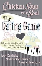 Chicken Soup for the Soul: The Dating Game - 101 Stories about Looking for Love and Finding Fairytale Romance! ebook by Jack Canfield,Mark Victor Hansen,Amy Newmark