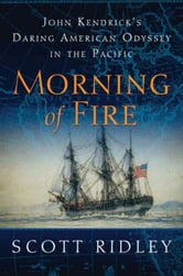 Morning of Fire - John Kendrick's Daring American Odyssey in the Pacific ebook by Scott Ridley