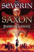 Saxon: The Emperor's Elephant ebook by Tim Severin