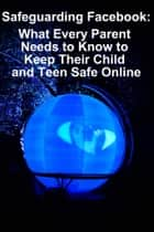 Safeguarding Facebook - What Every Parent Needs to Know to Keep Their Child and Teen Safe Online ebook by Minute Help Guides