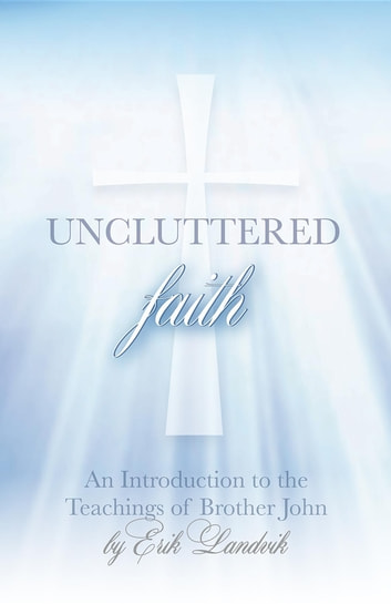 UNCLUTTERED FAITH: An Introduction to The Teachings of Brother John ebook by Erik Landvik