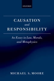 Causation and Responsibility: An Essay in Law, Morals, and Metaphysics ebook by Michael S. Moore