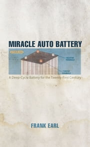Miracle Auto Battery - A Deep-Cycle Battery for the Twenty-First Century ebook by Frank Earl