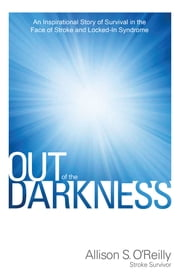 Out of the Darkness - An Inspirational Story of Survival in the Face of Stroke and Locked-In Syndrome ebook by Allison O'Reilly