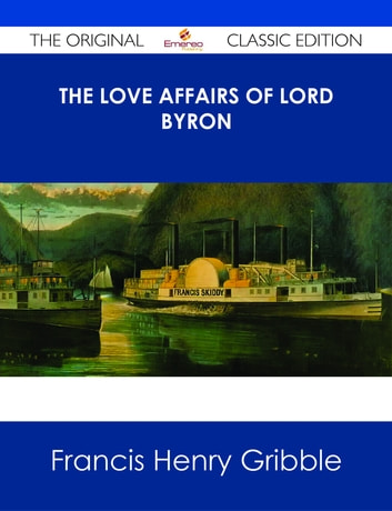 The Love Affairs of Lord Byron - The Original Classic Edition ebook by Francis Henry Gribble