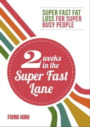 2 Weeks in the Super Fast Lane - Super Fast Fat Loss for Super Busy People ebook by Fiona Kirk
