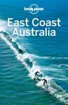 Lonely Planet East Coast Australia 4 ebook by Lonely Planet,Charles Rawlings-Way,Peter Dragicevich,Anthony Ham,Trent Holden,Kate Morgan,Tamara Sheward,Meg Worby