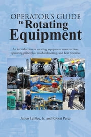 Operator's Guide to Rotating Equipment - An introduction to rotating equipment construction, operating principles, troubleshooting, and best practices ebook by Julien LeBleu, Jr.; Robert Perez