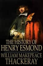 The History of Henry Esmond - A Colonel in the Service of Her Majesty Queen Anne ebook by William Makepeace Thackeray