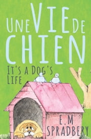 Une Vie De Chien - It's a Dog's Life ebook by E. M. Spradbery,Odile Bellew
