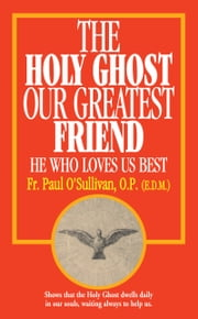 The Holy Ghost, Our Greatest Friend - He Who Loves Us Best ebook by Paul Rev. Fr. O'Sullivan, O.P.
