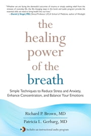 The Healing Power of the Breath - Simple Techniques to Reduce Stress and Anxiety, Enhance Concentration, and Balance Your Emotions ebook by Richard Brown, Patricia Gerbarg