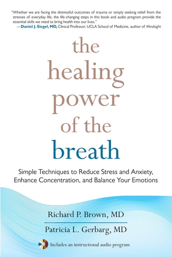 The Healing Power of the Breath - Simple Techniques to Reduce Stress and Anxiety, Enhance Concentration, and Balance Your Emotions ebook by Richard Brown,Patricia Gerbarg