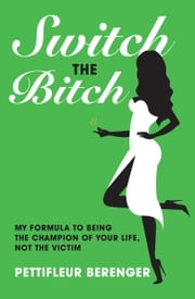 Switch the Bitch: My Formula to Being the Champion of Your Life, Not the Victim ebook by Pettifleur Berenger