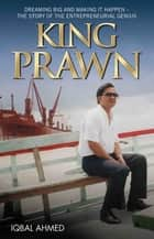 King Prawn - Dreaming Big and Making It Happen: The Story of the Entreprenurial Genius ebook by Iqbal Ahmed