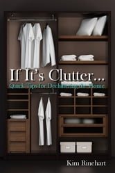 If It's Clutter... Quick Tips for Decluttering the Home ebook by Kim Rinehart
