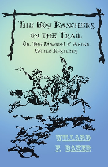 The Boy Ranchers on the Trail; Or, The Diamond X After Cattle Rustlers ebook by Willard F. Baker