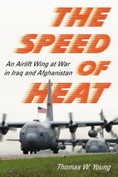 The Speed of Heat: An Airlift Wing at War in Iraq and Afghanistan ebook by Thomas W. Young
