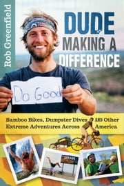 Dude Making a Difference - Bamboo Bikes, Dumpster Dives and Other Extreme Adventures Across America ebook by Rob Greenfield