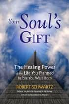 Your Soul's Gift - The Healing Power of the Life You Planned Before You Were Born ebook by Robert Schwartz