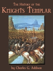 The History Of The Knights Templar ebook by Charles G. Addison