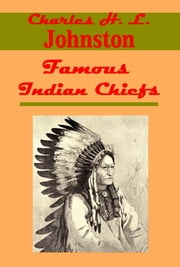 Famous Indian Chiefs - Their Battles, Treaties, Sieges, and Struggles with the Whites for the Possession of America (Illustrated) ebook by Charles H. L. Johnston