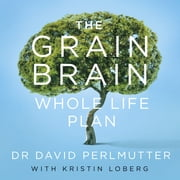 The Grain Brain Whole Life Plan - Boost Brain Performance, Lose Weight, and Achieve Optimal Health audiobook by David Perlmutter