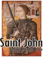 Saint Joan [Annotated & Illustrated] - A CHRONICLE PLAY IN SIX SCENES AND AN EPILOGUE ebook by George Bernard Shaw