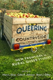 Queering the Countryside - New Frontiers in Rural Queer Studies ebook by Mary L. Gray,Colin R. Johnson,Brian J. Gilley