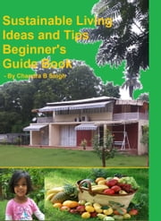 Sustainable Living Ideas and Tips: Beginners Guide Book ebook by Chandra B Singh