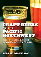 Craft Beers of the Pacific Northwest - A Beer Lover's Guide to Oregon, Washington, and British Columbia ebook by Lisa M. Morrison