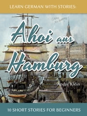 Learn German With Stories: Ahoi aus Hamburg - 10 Short Stories For Beginners ebook by Andre Klein