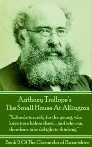 "The Small House At Allington (Book 5) - ""Solitude is surely for the young, who have time before the….and who can, therefore, take delight in thinking."" ebook by Anthony Trollope"