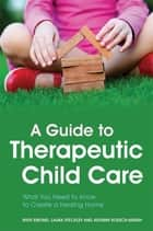 A Guide to Therapeutic Child Care - What You Need to Know to Create a Healing Home ebook by Ruth Emond, Laura Steckley, Autumn Roesch-Marsh