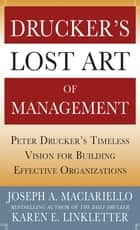Drucker's Lost Art of Management: Peter Drucker's Timeless Vision for Building Effective Organizations ebook by Joseph A. Maciariello, Karen Linkletter