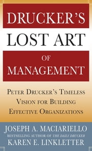 Drucker's Lost Art of Management: Peter Drucker's Timeless Vision for Building Effective Organizations ebook by Joseph A. Maciariello,Karen Linkletter