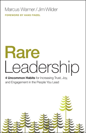 Rare Leadership - 4 Uncommon Habits For Increasing Trust, Joy, and Engagement in the People You Lead ebook by Marcus Warner,Jim Wilder