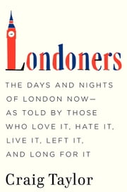 Londoners - The Days and Nights of London Now--As Told by Those Who Love It, Hate It, Live It, Left It, and Long for It ebook by Craig Taylor