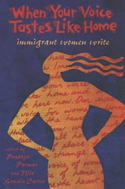 When Your Voice Tastes Like Home - Immigrant Women Write ebook by Prabhjot Parmar,Nila Somaia-Carten