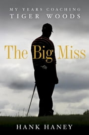 The Big Miss: My Years Coaching Tiger Woods - My Years Coaching Tiger Woods ebook by Kobo.Web.Store.Products.Fields.ContributorFieldViewModel