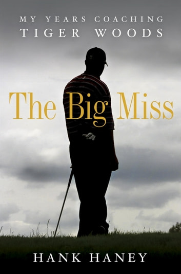 The Big Miss: My Years Coaching Tiger Woods - My Years Coaching Tiger Woods ebook by Hank Haney