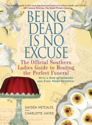 Being Dead Is No Excuse - The Official Southern Ladies Guide to Hosting the Perfect Funeral ebook by Gayden Metcalfe,Charlotte Hays