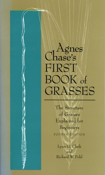Agnes Chase's First Book of Grasses - The Structure of Grasses Explained for Beginners, Fourth Edition eBook by Lynn G. Clark,Richard W. Pohl